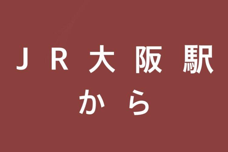 【 JR大阪駅から 】店舗までの行き方