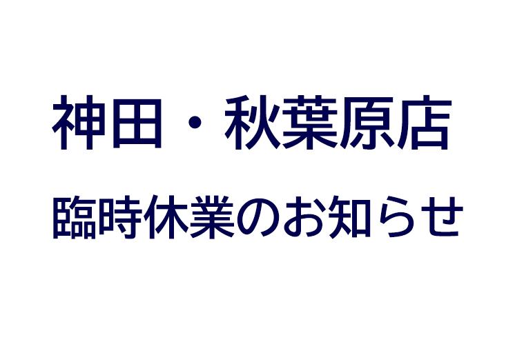【8/19・20臨時休業】神田・秋葉原店臨時休業のお知らせ
